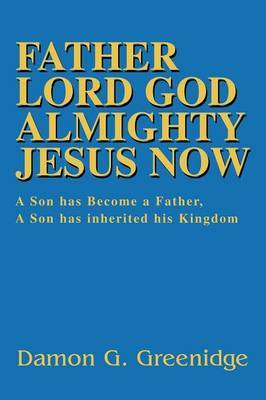 Father Lord God Almighty Jesus Now: A Son Has Become a Father, a Son Has Inherited His Kingdom by Damon Greenidge