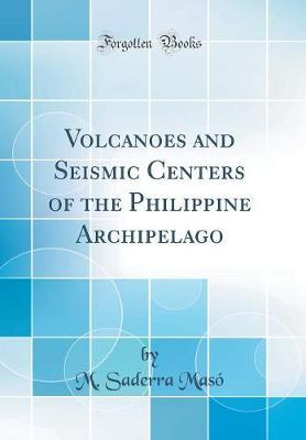 Volcanoes and Seismic Centers of the Philippine Archipelago (Classic Reprint) by M Saderra Maso image