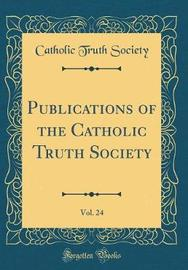 Publications of the Catholic Truth Society, Vol. 24 (Classic Reprint) by Catholic Truth Society image