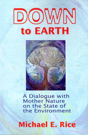 Down to Earth: A Dialogue with Mother Nature on the State of the Environment by Michael E Rice image