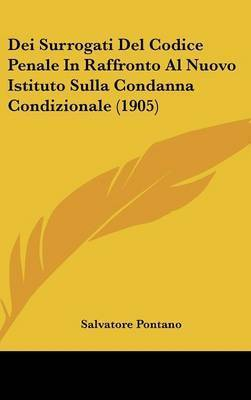 Dei Surrogati del Codice Penale in Raffronto Al Nuovo Istituto Sulla Condanna Condizionale (1905) by Salvatore Pontano