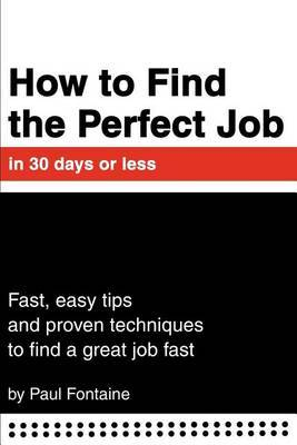 How to Find the Perfect Job in 30 Days or Less: Fast, Easy Tips and Proven Techniques to Find a Great Job Fast by Paul Fontaine