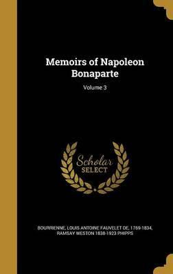 Memoirs of Napoleon Bonaparte; Volume 3 by Ramsay Weston 1838-1923 Phipps