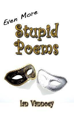 Even More Stupid Poems by Ian Vannoey