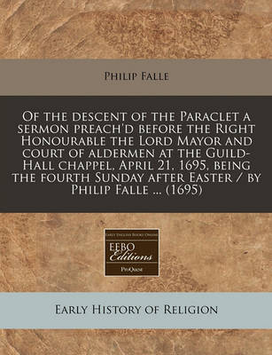 Of the Descent of the Paraclet a Sermon Preach'd Before the Right Honourable the Lord Mayor and Court of Aldermen at the Guild-Hall Chappel, April 21, 1695, Being the Fourth Sunday After Easter / By Philip Falle ... (1695) by Philip Falle