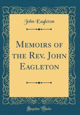 Memoirs of the REV. John Eagleton (Classic Reprint) by John Eagleton
