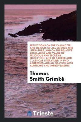 Reflections on the Character and Objects of All Science and Literature, and on the Relative Excellence and Value of Religious and Secular Education, and of Sacred and Classical Literature by Thomas Smith Grimke image