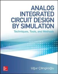 Analog Integrated Circuit Design by Simulation: Techniques, Tools, and Methods by Ugur Cilingiroglu