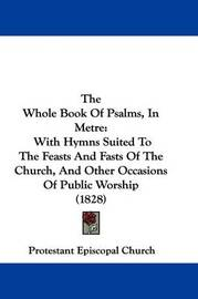 The Whole Book Of Psalms, In Metre: With Hymns Suited To The Feasts And Fasts Of The Church, And Other Occasions Of Public Worship (1828) by Protestant Episcopal Church image