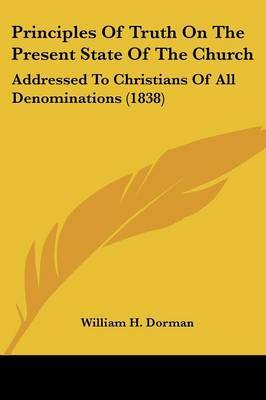 Principles Of Truth On The Present State Of The Church: Addressed To Christians Of All Denominations (1838) by William H Dorman image