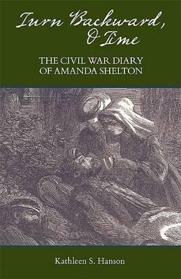 Turn Backward, O Time: The Civil War Diary of Amanda Shelton by Kathleen S. Hanson