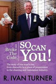 I Broke the Code, So Can You! by R Ivan Turner