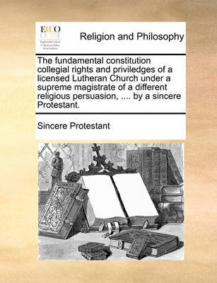 The Fundamental Constitution Collegial Rights and Priviledges of a Licensed Lutheran Church Under a Supreme Magistrate of a Different Religious Persuasion, .... by a Sincere Protestant. by Protestant Sincere Protestant