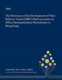The Relevance of the Development of Mass Railway Transit (Mrt) Railwaysystem on Office Decentralization Phenomenon in Hong Kong by Tsan-Shing Terry Shum image
