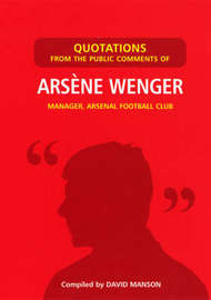 Quotations from the Public Comments of Arsene Wenger: Manager Arsenal Football Club by David Manson image
