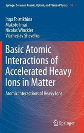 Basic Atomic Interactions of Accelerated Heavy Ions in Matter by Inga Tolstikhina