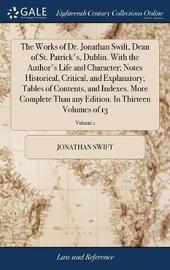 The Works of Dr. Jonathan Swift, Dean of St. Patrick's, Dublin. with the Author's Life and Character; Notes Historical, Critical, and Explanatory; Tables of Contents, and Indexes. More Complete Than Any Edition. in Thirteen Volumes of 13; Volume 1 by Jonathan Swift image