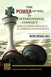 The Power of Will in International Conflict by Wayne Michael Hall