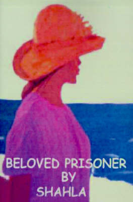 Beloved Prisoner: A True Story of an Iranian Woman's Struggle to Be Free by Shahla image