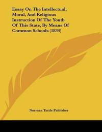 Essay on the Intellectual, Moral, and Religious Instruction of the Youth of This State, by Means of Common Schools (1834) by Tuttle Publisher Norman Tuttle Publisher image