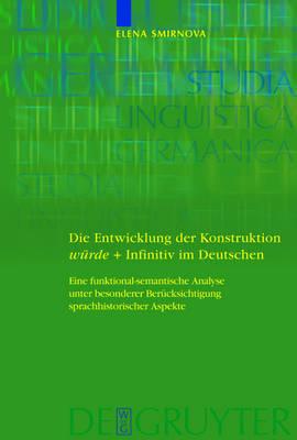 Die Entwicklung der Konstruktion wurde + Infinitiv im Deutschen: Eine funktional-semantische Analyse unter besonderer Berucksichtigung sprachhistorischer Aspekte by Elena Smirnova