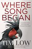 Where Song Began: Australia's Birds and How They Changed the World by Tim Low