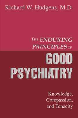 The Enduring Principles of Good Psychiatry: Knowledge, Compassion, and Tenacity by Richard W. Hudgens MD