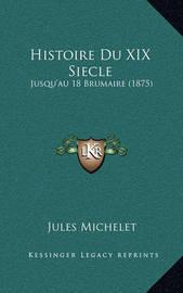 Histoire Du XIX Siecle: Jusqu'au 18 Brumaire (1875) by Jules Michelet
