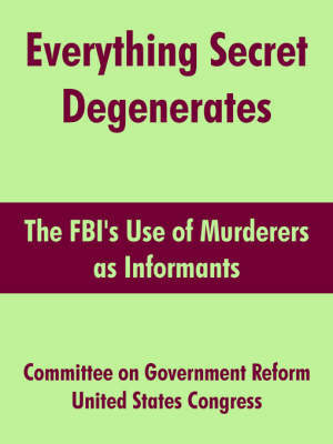 Everything Secret Degenerates by On Government Reform Committee on Government Reform