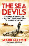 The Sea Devils: Operation Struggle and the Last Great Raid of World War Two by Mark Felton