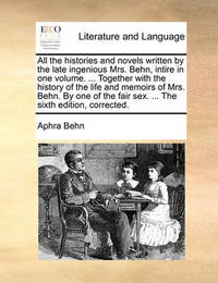 All the Histories and Novels Written by the Late Ingenious Mrs. Behn, Intire in One Volume. ... Together with the History of the Life and Memoirs of Mrs. Behn. by One of the Fair Sex. ... the Sixth Edition, Corrected. by Aphra Behn