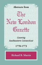 Abstracts from the New London Gazette Covering Southeastern Connecticut, 1770-1773 by Richard B. Marrin