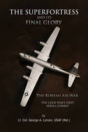 The Superfortress and Its Final Glory by USAF (Ret.) Lt. Col. George A. Larson