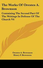 The Works Of Orestes A. Brownson: Containing The Second Part Of The Writings In Defense Of The Church V6 by Orestes A. Brownson