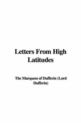 Letters from High Latitudes by Marquess Of Dufferin (Lord Dufferin) The Marquess of Dufferin (Lord Dufferin)