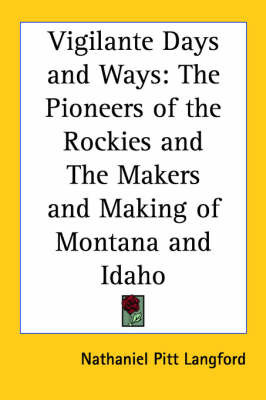 Vigilante Days and Ways: The Pioneers of the Rockies and The Makers and Making of Montana and Idaho by Nathaniel Pitt Langford