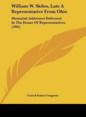 William W. Skiles, Late a Representative from Ohio: Memorial Addresses Delivered in the House of Representatives (1905) by States Congress United States Congress