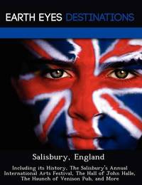 Salisbury, England: Including Its History, the Salisbury's Annual International Arts Festival, the Hall of John Halle, the Haunch of Venison Pub, and More by Sam Night