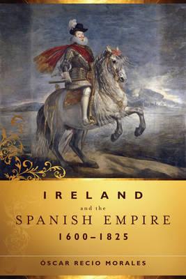 Ireland and the Spanish Empire, 1600-1825 by Oscar Recio Morales