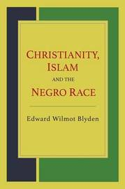 Christianity, Islam and the Negro Race by Edward Wilmot Blyden
