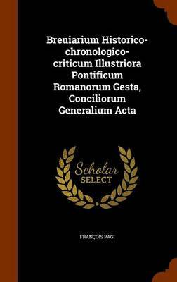 Breuiarium Historico-Chronologico-Criticum Illustriora Pontificum Romanorum Gesta, Conciliorum Generalium ACTA by Francois Pagi image