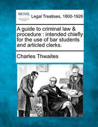 A Guide to Criminal Law & Procedure : Intended Chiefly for the Use of Bar Students and Articled Clerks. by Charles Thwaites