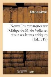 Nouvelles Remarques Sur L Oedipe de M. de Voltaire, Et Sur Ses Lettres Critiques by Gabriel Girard