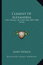 Clement of Alexandria: The Croall Lecture for 1899-1900 (1914) by John Patrick