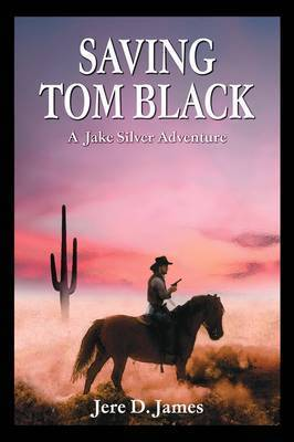 Saving Tom Black - A Jake Silver Adventure by Jere D. James