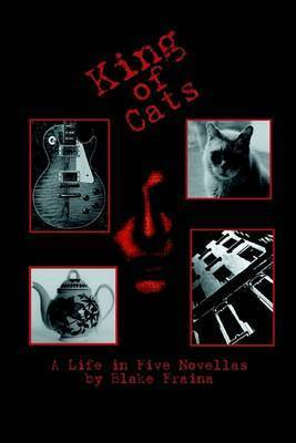King of Cats: A Life in Five Novellas by Blake Fraina