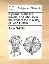 A Journal of the Life, Travels, and Labours in the Work of the Ministry, of John Griffith. by John Griffith