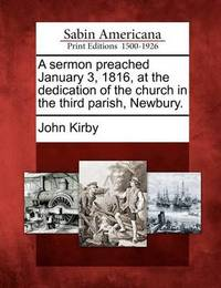 A Sermon Preached January 3, 1816, at the Dedication of the Church in the Third Parish, Newbury. by John Kirby