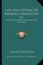 Life and Letters of Mandell Creighton V1: Sometime Bishop of London by His Wife by Louise Creighton