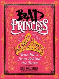 Bad Princess: True Tales from Behind the Tiara by Kris Waldherr